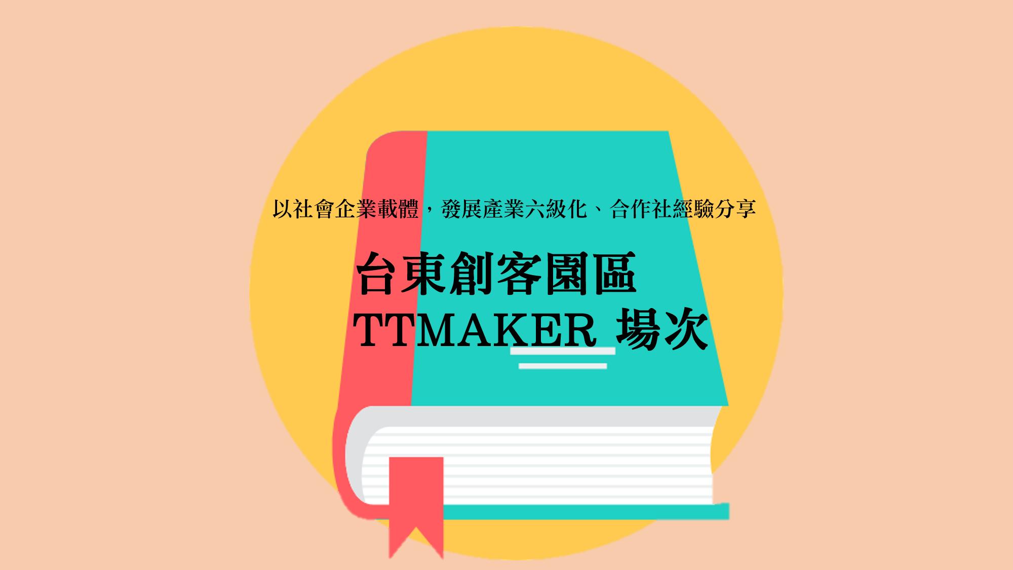以社會企業載體,發展產業6級化、合作社經驗分享-台東創客園區 TTMaker原創基地 場次